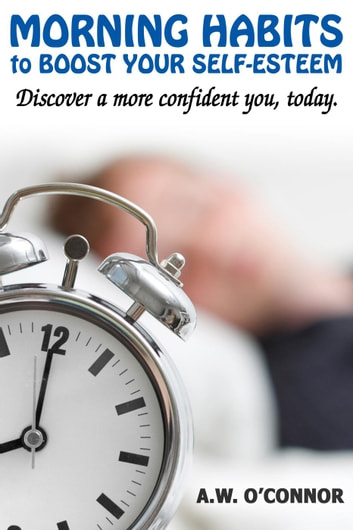 Morning Habits to Boost Your Self Esteem - Discover a More Confident You Today ekitaplar by A.W. O'Connor