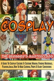 Cosplay - The Beginner's Masterclass - A Guide To Cosplay Culture & Costume Making: Finding Materials, Planning, Ideas, How To Make Clothing, Props & Enjoy Conventions ebook by Miyuu Takahara,Kenji Weston