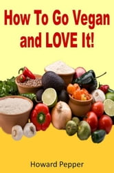 How To Go Vegan And Love It! ebook by Howard Pepper