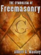 The Symbolism of Freemasonry ebook by Albert G. Mackey