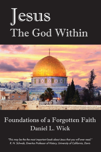 Jesus The God Within - Foundations of a Forgotten Faith ebook by Daniel L. Wick