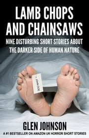 Lamb Chops and Chainsaws: Nine Disturbing Short Stories about the Darker Side of Human Nature ebook by Glen Johnson