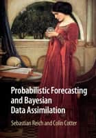 Probabilistic Forecasting and Bayesian Data Assimilation ebook by Sebastian Reich, Colin Cotter