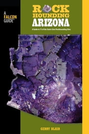 Rockhounding Arizona - A Guide To 75 Of The State's Best Rockhounding Sites ebook by Gerry Blair