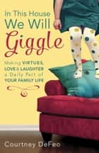 In This House, We Will Giggle - Making Virtues, Love, and Laughter a Daily Part of Your Family Life ebook by