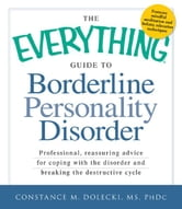 The Everything Guide to Borderline Peronality Disorder: Professional, reassuring advice for coping with the disorder and breaking the destructive cycle ebook by Constance M. Dolecki MS PhDc