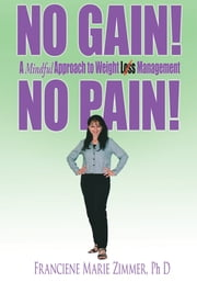 NO GAIN! NO PAIN! - A Mindful Approach to Weight Loss Management ebook by Franciene Marie Zimmer, Ph D