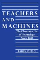 Teachers and Machines - The Classroom of Technology Since 1920 ebook by Larry Cuban