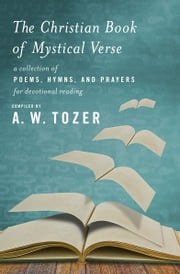 The Christian Book of Mystical Verse - A Collection of Poems, Hymns, and Prayers for Devotional Reading ebook by A. W. Tozer