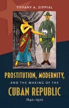 Prostitution, Modernity, and the Making of the Cuban Republic, 1840-1920 ebook by Tiffany A. Sippial