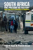 South Africa - The Present as History - From Mrs Ples to Mandela and Marikana ebook by John S. Saul, Patrick Bond