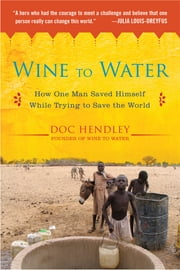 Wine to Water - How One Man Saved Himself While Trying to Save the World ebook by Doc Hendley