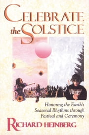 Celebrate the Solstice - Honoring the Earth's Seasonal Rhythms through Festival and Ceremony ebook by Richard Heinberg