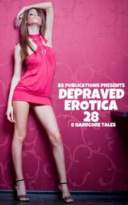 Depraved Erotica 28: 8 Hardcore Tales ebook by BS Publications