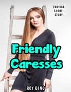 Friendly Caresses: Erotica Short Story ebook by Roy Gino
