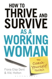 How to Thrive and Survive as a Working Woman - The Coach-Yourself Toolkit ebook by Fiona Elsa Dent,Viki Holton