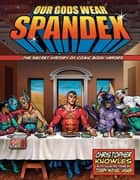 Our Gods Wear Spandex - The Secret History of Comic Book Heroes ebook by Knowles, Chris, Linsner,...