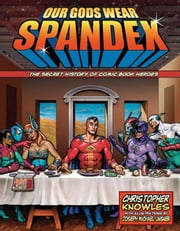 Our Gods Wear Spandex - The Secret History of Comic Book Heroes ebook by Knowles, Chris
