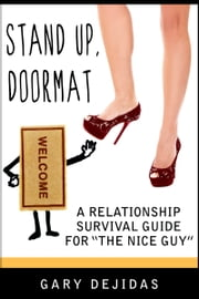 Stand Up, Doormat: A Relationship Survival Guide For The Nice Guy ebook by Gary DeJidas