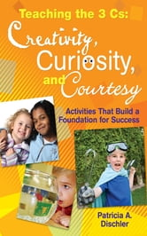 Teaching the 3 Cs: Creativity, Curiosity, and Courtesy - Activities That Build a Foundation for Success ebook by