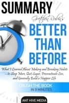 Gretchen Rubin's Better Than Before: What I Learned About Making and Breaking Habits- to Sleep More, Quit Sugar, Procrastinate Less, and Generally Build a Happier Life Summary ebook by Ant Hive Media