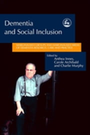 Dementia and Social Inclusion - Marginalised groups and marginalised areas of dementia research, care and practice ebook by Jill Manthorpe,Anthea Innes,Carole Archibald,Charlie Murphy,Alison Bowes