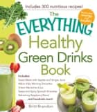 The Everything Healthy Green Drinks Book - Includes Sweet Beets with Apples and Ginger Juice, Melon-Kale Morning Smoothie, Green Nectarine Juice, Sweet and Spicy Spinach Smoothie, Refreshing Raspberry Blend and hundreds more! ebook by Britt Brandon
