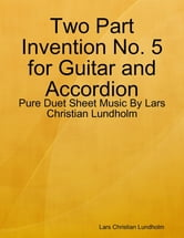 Two Part Invention No. 5 for Guitar and Accordion - Pure Duet Sheet Music By Lars Christian Lundholm ebook by Lars Christian Lundholm