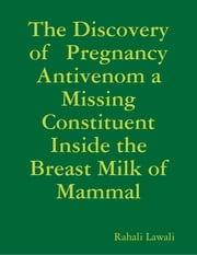 The Discovery of Pregnancy Antivenom a Missing Constituent Inside the Breast Milk of Mammal ebook by Rahali Lawali