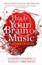 This Is Your Brain On Music - Understanding a Human Obsession ebook by Daniel J. Levitin