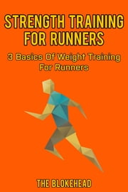 Strength Training For Runners: 3 Basics Of Weight Training For Runners ebook by The Blokehead