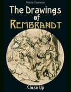 The Drawings of Rembrandt: Close Up eBook by Maria Tsaneva