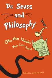 Dr. Seuss and Philosophy - Oh, the Thinks You Can Think! ebook by Jacob M. Held,Benjamin Rider,Jacob M. Held,Matthew F. Pierlott,Randall E. Auxier,Ron Novy,Tanya Jeffcoat,Eric N. Wilson,Dean A. Knowalski,Thomas M. Alexander,Anthony Cunningham,Aeon J. Skoble,Henry Cribbs,Johann A. Klaassen,Mari-Gretta G. Klaassen,, DwayneTunstall