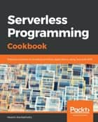 Serverless Programming Cookbook - Practical solutions to building serverless applications using Java and AWS ebook by Heartin Kanikathottu