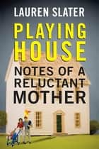 Playing House - Notes of a Reluctant Mother ebook by Lauren Slater