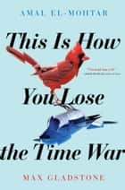 This Is How You Lose the Time War ekitaplar by Amal El-Mohtar, Max Gladstone