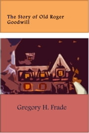 The Story of Old Roger Goodwill ebook by Gregory H Frade