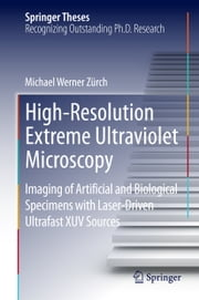 High-Resolution Extreme Ultraviolet Microscopy - Imaging of Artificial and Biological Specimens with Laser-Driven Ultrafast XUV Sources ebook by Michael Werner Zürch