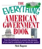 The Everything American Government Book - From the Constitution to Present-Day Elections, All You Need to Understand Our Democratic System ebook by Nick Ragone