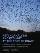 Psychoanalysis and Ecology at the Edge of Chaos - Complexity Theory, Deleuze,Guattari and Psychoanalysis for a Climate in Crisis ebook by Joseph Dodds