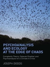 Psychoanalysis and Ecology at the Edge of Chaos - Complexity Theory, Deleuze|Guattari and Psychoanalysis for a Climate in Crisis ebook by Joseph Dodds