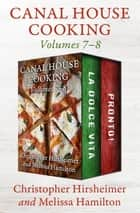 Canal House Cooking Volumes 7–8 - La Dolce Vita and Pronto! ebook by Christopher Hirsheimer, Melissa Hamilton