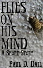Flies on His Mind ebook by Paul D. Dail
