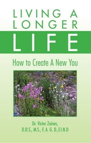 LIVING A LONGER LIFE - How to Create A New You ebook by Dr. Victor Zeines, D.D.S., M.S., F.A.G