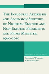 The Inaugural Addresses and Ascension Speeches of Nigerian Elected and Non-Elected Presidents and Prime Minister, 1960-2010 ebook by