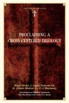 Proclaiming a Cross-centered Theology (Contributors: Thabiti M. Anyabwile, John MacArthur, John Piper, R.C. Sproul) ebook by Mark Dever, J. Ligon Duncan, R. Albert Mohler Jr.,...