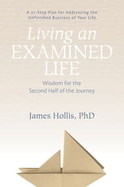 Living an Examined Life - Wisdom for the Second Half of the Journey ebook by James Hollis, PhD
