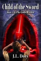 Child of the Sword - Book 1 of The Gods Within ebook by J. L. Doty