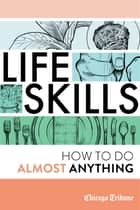 Life Skills - How To Do Almost Anything ebook by Chicago Tribune Staff