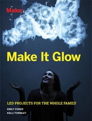 Make It Glow - LED Projects for the Whole Family ebook by Coker,Townley